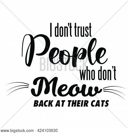 I Don't Trust People Who Don't Meow Back At Their Cats, Cat Lover Special Design For Print Or Use As