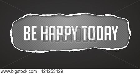 Be Happy Today Slogan Is Inside Torn, Ripped Black Oblong Paper With Soft Shadow And Squared Backgro