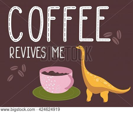 Dino Quote.coffee Revives Me Phrase.hand Drawn Dinosaur. Diplodocus With Huge Cup.lettering And Rept