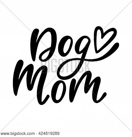 Dog Mom - Handwritten Funny Quote. Calligraphy Phrase For Pet Lover.