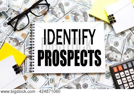 Identify Prospects . Background With Money, Dollar Bills. Text On An Open Notebook