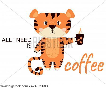 Sad, Upset, Grumpy Striped Tiger With A Cup Of Coffee. All I Need Is Coffee - Tagline. Vector Illust