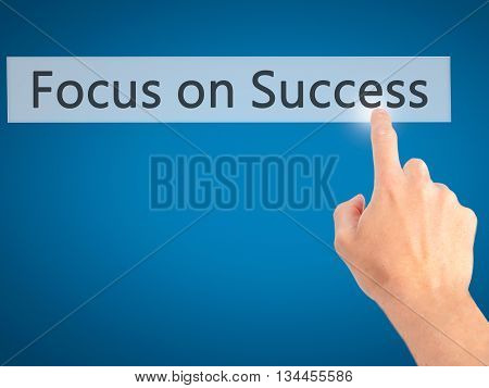 Focus On Success - Hand Pressing A Button On Blurred Background Concept On Visual Screen.
