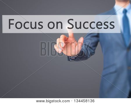 Focus On Success - Businessman Hand Pressing Button On Touch Screen Interface.