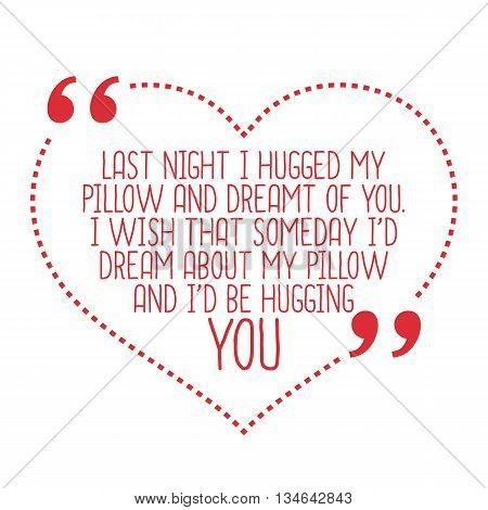 Funny Love Quote. Last Night I Hugged My Pillow And Dreamt Of You. I Wish That Someday I'd Dream Abo
