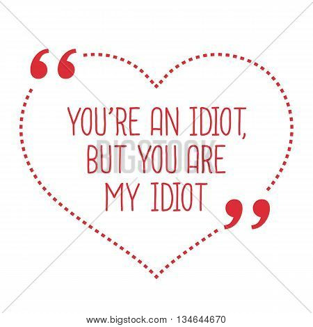 Funny Love Quote. You're An Idiot, But You Are My Idiot.