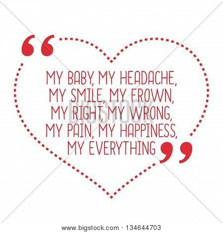 Funny love quote. My baby my headache my smile my frown my right my wrong my pain my happiness my everything. Simple trendy design. poster