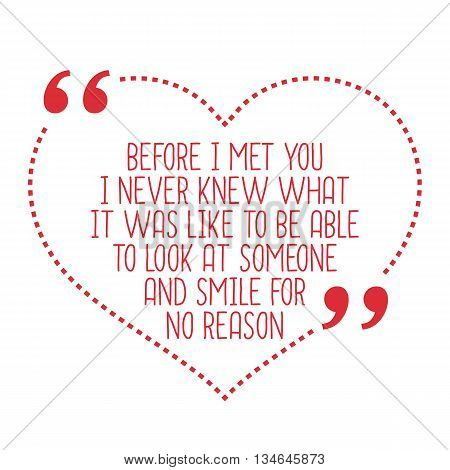 Funny Love Quote. Before I Met You I Never Knew What It Was Like To Be Able To Look At Someone And S