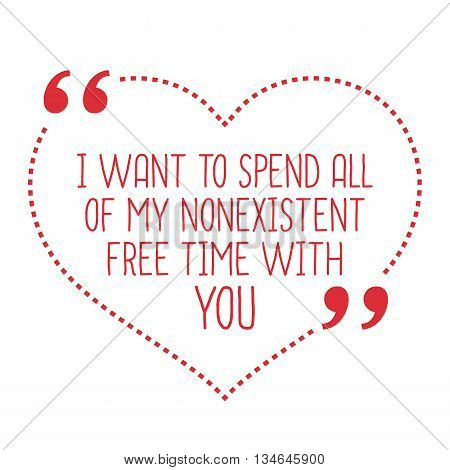 Funny love quote. I want to spend all of my nonexistent free time with you. Simple trendy design. poster