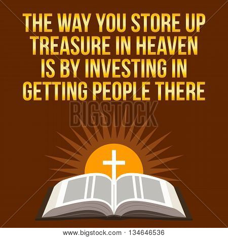 Christian Motivational Quote. The Way You Store Up Treasure In Heaven Is By Investing In Getting Peo