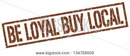 Be Loyal Buy Local Stamp. Vector. Stamp. Sign. Be.loyal.buy.local. Brown.