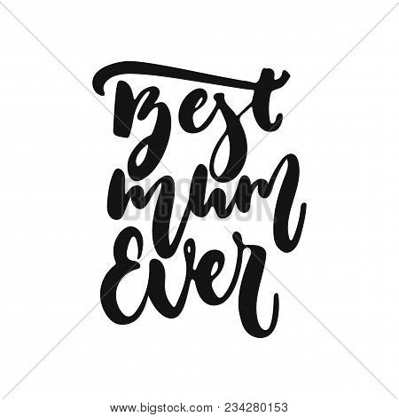 Best Mum Ever - Hand Drawn Lettering Phrase Isolated On The White Background. Fun Brush Ink Vector I