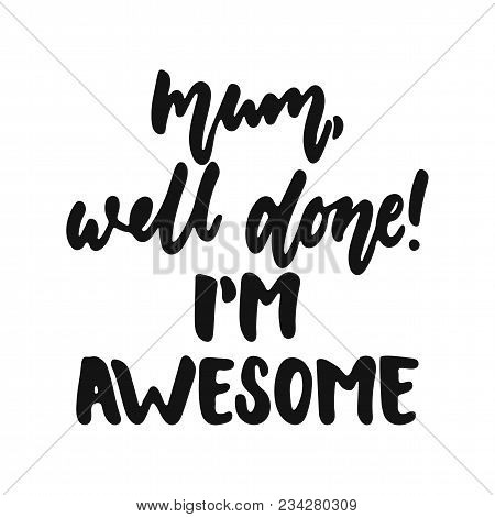 Mum, Well Done, I'm Awesome - Hand Drawn Lettering Phrase Isolated On The White Background. Fun Brus