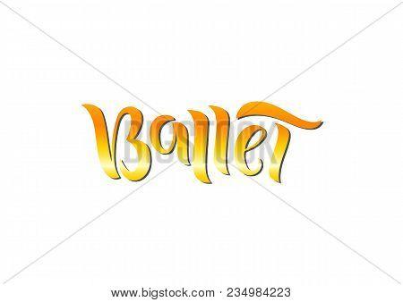 Hand Drawn Lettering Phrase Ballet. Vector Illustration.  Сan Be Use For Dance Studio Decor, Gift, M