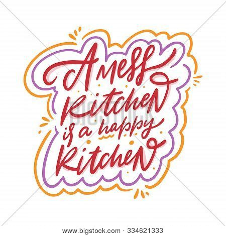 A Mess Kitchen Is A Happy Kitchen Calligraphy Phrase. Black Ink. Hand Drawn Vector Lettering.