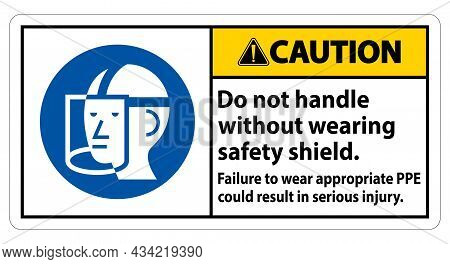 Caution Sign Do Not Handle Without Wearing Safety Shield, Failure To Wear Appropriate Ppe Could Resu