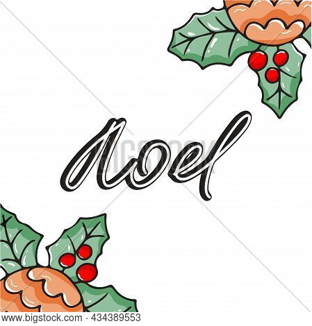 Square Christmas Greeting Card With Holly Leaves And Hand Inscribed Noel. Vector Illustration With D