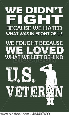 United States Veteran T-shirt Design. We Didn't Fight Because We Hated What Was In Front Of Us, We F