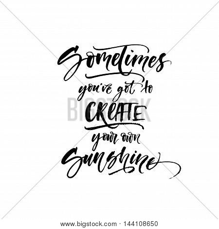 Sometimes you've got to create your own sunshine card. Ink illustration. Modern brush calligraphy. Isolated on white background.