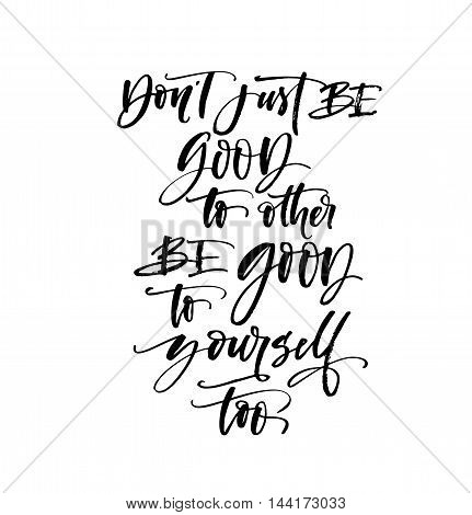 Don't just be good to other be good to yourself too phrase. Ink illustration. Modern brush calligraphy. Isolated on white background. Conceptual handwritten phrase .