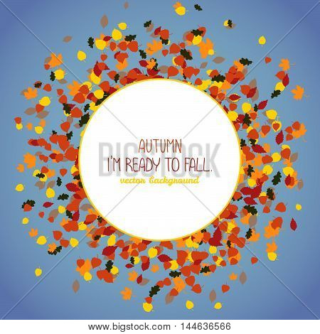 Autumn. I'm ready to fall. Copy space for text. Round area made of falling leaves. Warm colors. Seasonal background with copyspace. Text frame. Foliage postcard in warm colors.