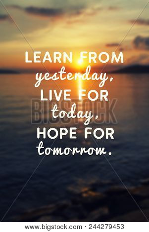Motivational And Inspirational Quote - Learn From Yesterday, Live For Today, Hope For Tomorrow.