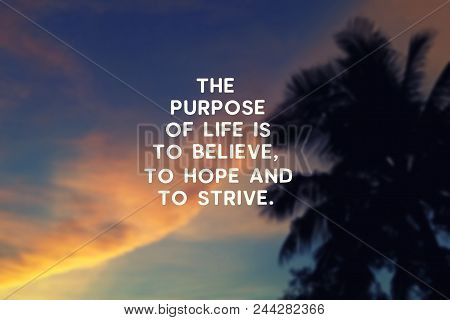 Motivational And Inspirational Quote - The Purpose Of Life Is To Believe, To Hope And To Strive