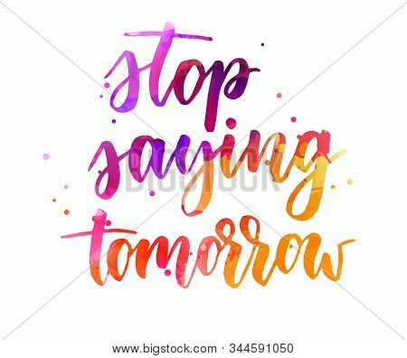 Stop Saying Tomorrow - Inspirational Handwritten Modern Watercolor Calligraphy Lettering Text. Inspi