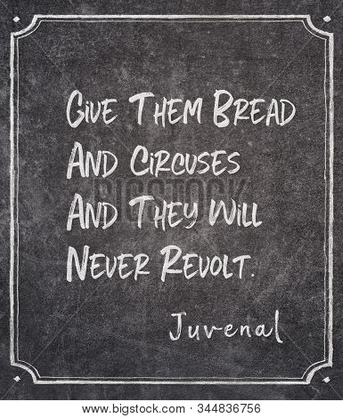 Give Them Bread And Circuses And They Will Never Revolt - Ancient Roman Poet Juvenal Quote Written O