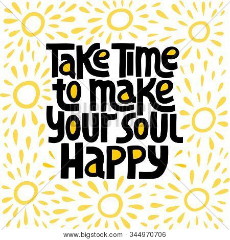 Take Time To Make Your Soul Happy - Hand Drawn Lettering. Stylised Typography. T-shirt, Poster, Bann