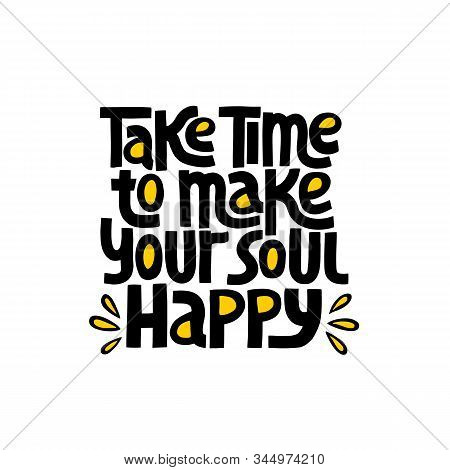 Take Time To Make Your Soul Happy - Nand Drawn Lettering. Stylised Typography. T-shirt, Poster, Bann