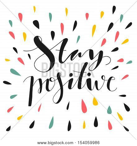 Stay positive. Hand written lettering. Motivational inspirational quote. Inspirational poster, print, clothing design.