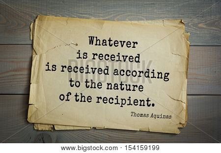 Top 40 quotes by Thomas Aquinas (1225- 1274) - Italian philosopher and theologian, digester orthodox scholasticism.   Whatever is received is received according to the nature of the recipient.