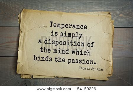 Top 40 quotes by Thomas Aquinas (1225- 1274) - Italian philosopher, theologian, digester orthodox scholasticism, church teacher Temperance is simply a disposition of the mind which binds the passion.
