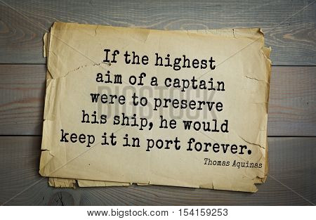 Top 40 quotes by Thomas Aquinas (1225- 1274) - Italian philosopher and theologian.  If the highest aim of a captain were to preserve his ship, he would keep it in port forever.