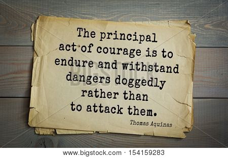 Top 40 quotes by Thomas Aquinas (1225- 1274) - Italian philosopher and theologian.  The principal act of courage is to endure and withstand dangers doggedly rather than to attack them.