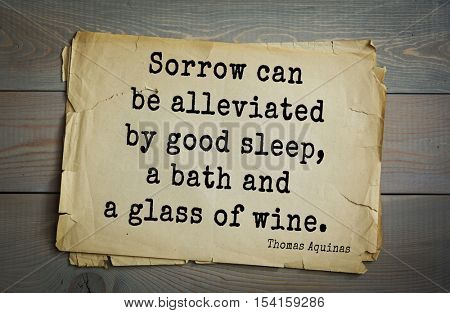 Top 40 quotes by Thomas Aquinas (1225- 1274) - Italian philosopher and theologian, digester orthodox scholasticism, church teacher. Sorrow can be alleviated by good sleep, a bath and a glass of wine.