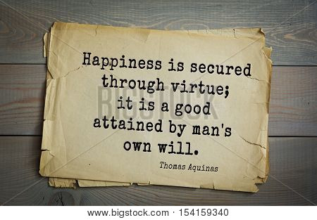 Top 40 quotes by Thomas Aquinas (1225- 1274) - Italian philosopher and theologian, digester orthodox scholasticism Happiness is secured through virtue; it is a good attained by man's own will.