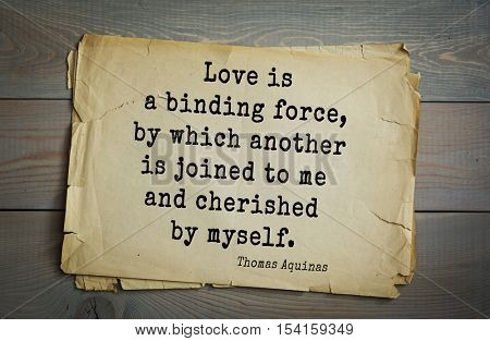 Top 40 quotes by Thomas Aquinas (1225- 1274) - Italian philosopher and theologian, digester orthodox scholasticism.   Love is a binding force, by which another is joined to me and cherished by myself.