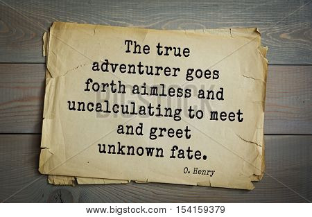 Top 20 quotes by O. Henry (1862-1910) - famous American writer. The true adventurer goes forth aimless and uncalculating to meet and greet unknown fate.