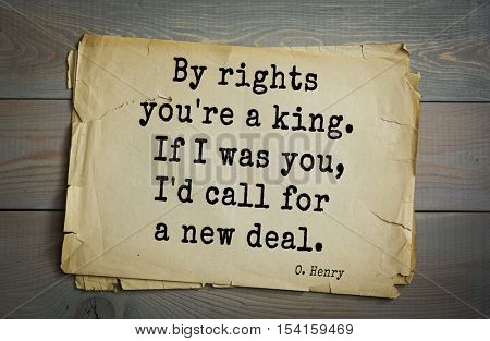Top 20 quotes by O. Henry (1862-1910) - famous American writer. By rights you're a king. If I was you, I'd call for a new deal.