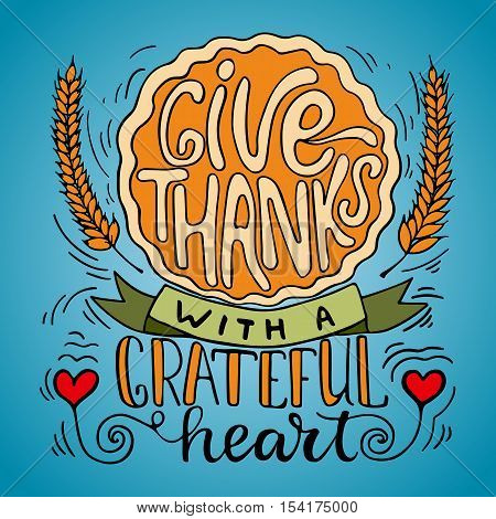 Give thanks with a grateful heart - Thanksgiving day lettering calligraphy phrase with pumpkin pie and ears. Autumn greeting colorful card for your party invitation