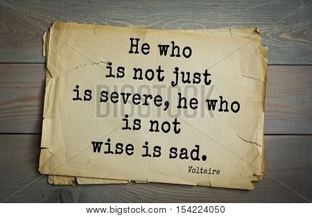 Top 50 quotes by Voltaire - French, writer, historian, philosopher.  He who is not just is severe, he who is not wise is sad.