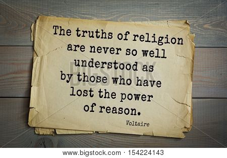 Top 50 quotes by Voltaire - French, writer, historian, philosopher.  The truths of religion are never so well understood as by those who have lost the power of reason.