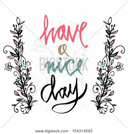Postcard- Have a nice day. Have a nice day wishing card. Vector illustration with hand-drawn inscription and ornamental floral elements. Floral branches. Inspirational quote. Motivational design