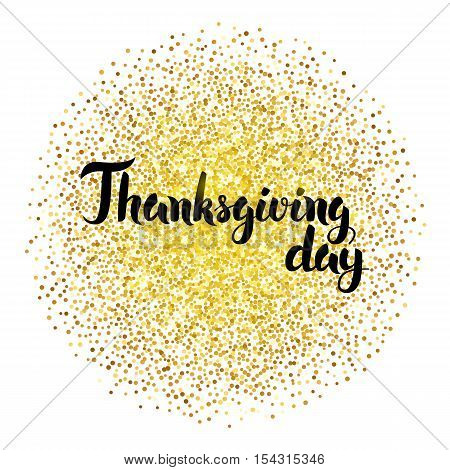Thanksgiving Day Calligraphy over Gold. Vector Illustration of Lettering with Golden Sparkle Decoration.