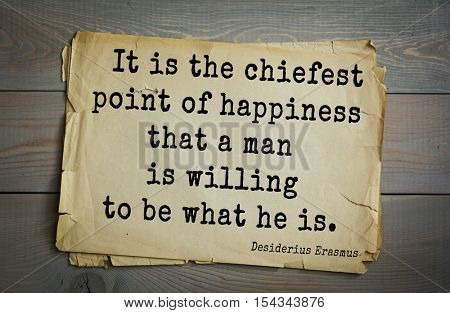 Top 35 quotes by Erasmus (Erasmus of Rotterdam) - Renaissance humanist, Catholic priest, social critic, teacher, theologian It is the chiefest point of happiness that a man is willing to be what he is