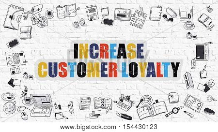 Increase Customer Loyalty. Multicolor Inscription on White Brick Wall with Doodle Icons Around. Modern Style Illustration with Doodle Design Icons. Increase Customer Loyalty on Brickwall Background.