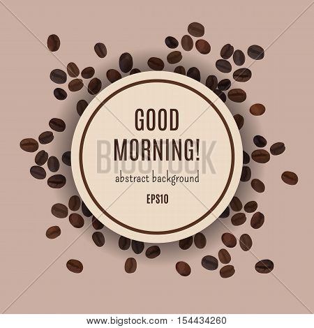 Good morning card. Abstract coffee background. Vector illustration for elegant design with cofee beans. Template for cafe and restaurant