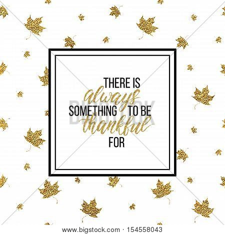 Happy Thanksgiving Day card, There is always something to be thankful - text on seamless background of gold glitter leaves, calligraphy inscription, shiny vector illustration for card, print, poster